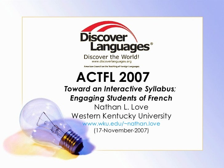 ACTFL 2007 Toward an Interactive Syllabus ;  Engaging Students of French Nathan L. Love Western Kentucky University www.wk...