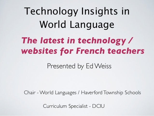 Technology Insights in   World LanguageThe latest in technology /websites for French teachers          Presented by Ed Wei...