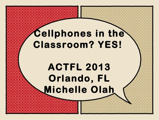 Cellphones in the Classroom? YES! ACTFL 2013 Orlando, FL Michelle Olah