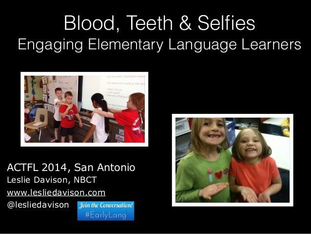 Blood, Teeth & Selfies  Engaging Elementary Language Learners  ACTFL 2014, San Antonio  Leslie Davison, NBCT  www.leslieda...