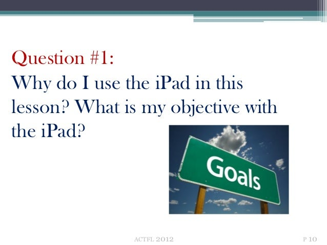 Question #1:Why do I use the iPad in thislesson? What is my objective withthe iPad?               ACTFL   2012         P 10