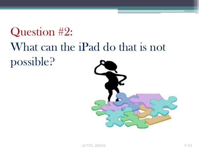Question #2:What can the iPad do that is notpossible?              ACTFL   2012         P 11