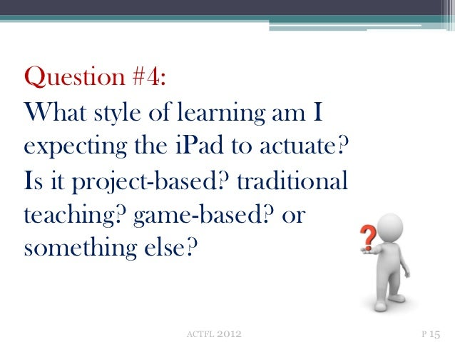 Question #4:What style of learning am Iexpecting the iPad to actuate?Is it project-based? traditionalteaching? game-based?...