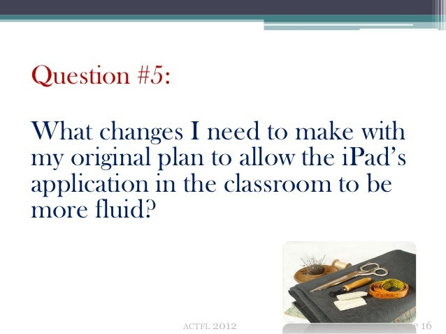 Question #5:What changes I need to make withmy original plan to allow the iPad'sapplication in the classroom to bemore flu...