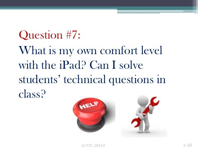 Question #7:What is my own comfort levelwith the iPad? Can I solvestudents' technical questions inclass?             ACTFL...