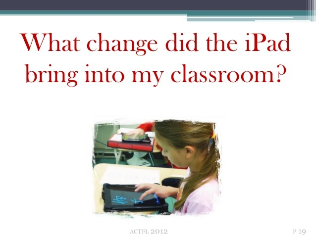 What change did the iPadbring into my classroom?         ACTFL   2012      P 19