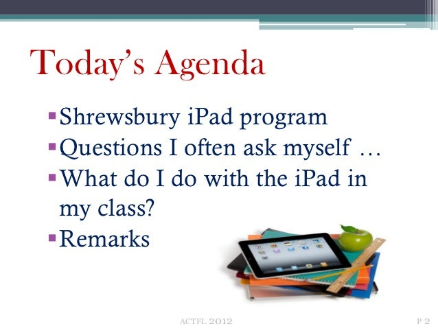 Today's Agenda Shrewsbury iPad program Questions I often ask myself … What do I do with the iPad in  my class? Remarks...