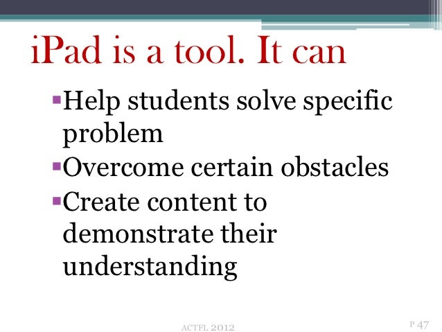 iPad is a tool. It can Help students solve specific  problem Overcome certain obstacles Create content to  demonstrate ...