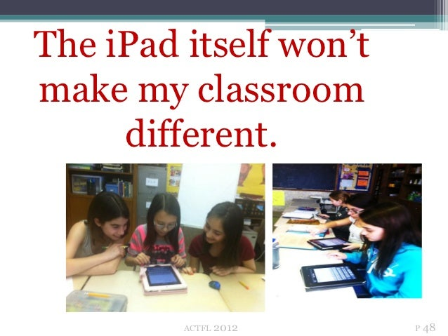 The iPad itself won'tmake my classroom     different.         ACTFL   2012   P 48