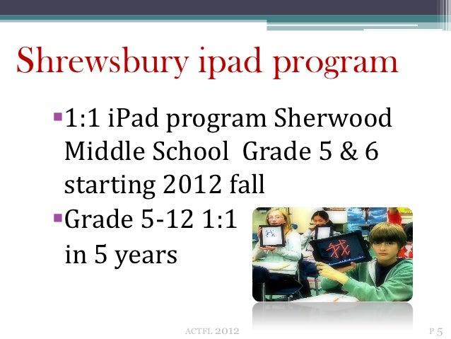 Shrewsbury ipad program  1:1 iPad program Sherwood   Middle School Grade 5 & 6   starting 2012 fall  Grade 5-12 1:1   in...
