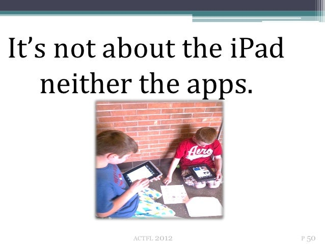 It's not about the iPad   neither the apps.          ACTFL   2012    P 50