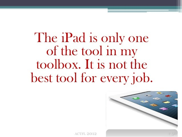 The iPad is only one   of the tool in my toolbox. It is not thebest tool for every job.        ACTFL   2012       P 56