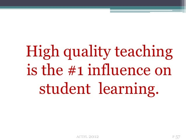 High quality teachingis the #1 influence on  student learning.       ACTFL   2012   P 57