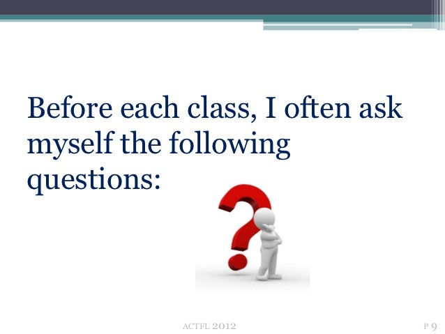 Before each class, I often askmyself the followingquestions:            ACTFL   2012         P9