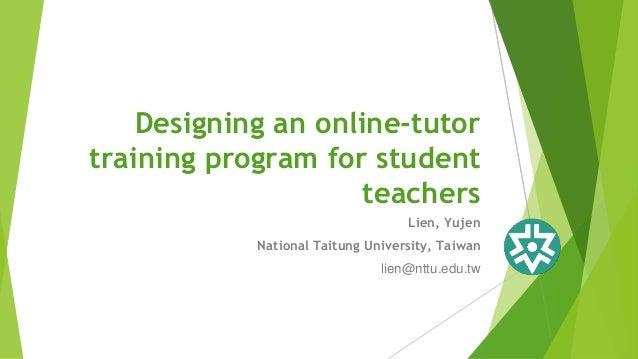 Lien, Yujen National Taitung University, Taiwan lien@nttu.edu.tw Designing an online-tutor training program for student te...