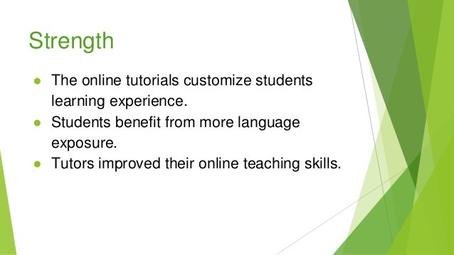 Strength ● The online tutorials customize students learning experience. ● Students benefit from more language exposure. ● ...