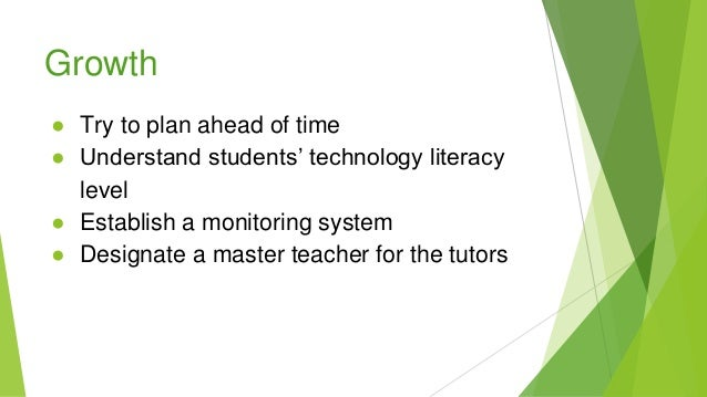 Growth ● Try to plan ahead of time ● Understand students' technology literacy level ● Establish a monitoring system ● Desi...
