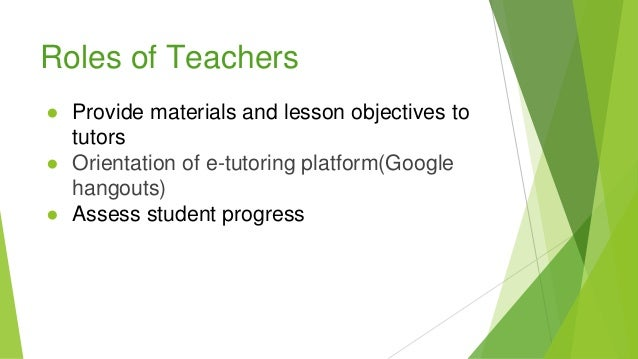 Roles of Teachers ● Provide materials and lesson objectives to tutors ● Orientation of e-tutoring platform(Google hangouts...