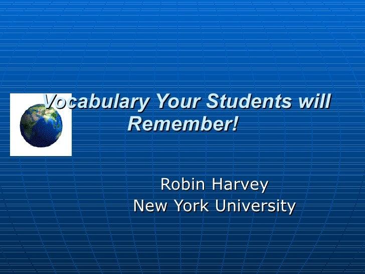 Vocabulary Your Students will Remember! Robin Harvey New York University