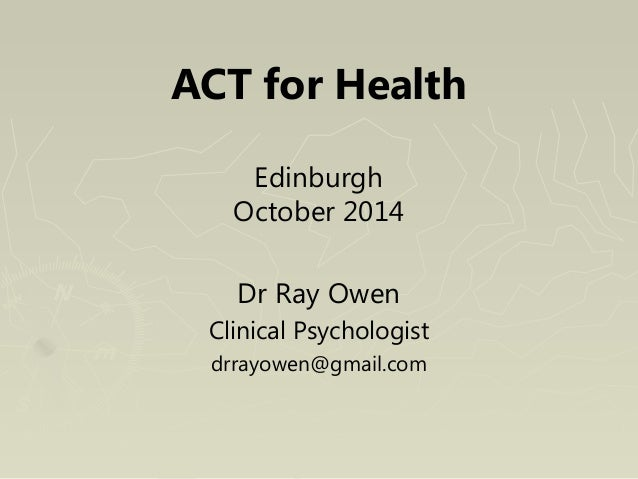 ACT for Health  Edinburgh  October 2014  Dr Ray Owen  Clinical Psychologist  drrayowen@gmail.com