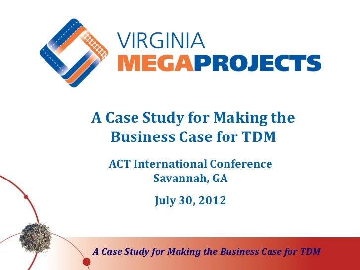 A Case Study for Making the   Business Case for TDM   ACT International Conference           Savannah, GA             July...