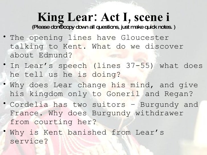 King Lear: Act I, scene i (Please don't copy down all questions, just make quick notes. ) <ul><li>The opening lines have G...
