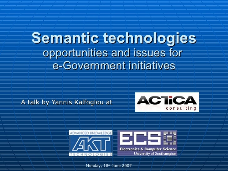 Semantic technologies   opportunities and issues for  e-Government initiatives A talk by Yannis Kalfoglou at  Monday, 18 t...