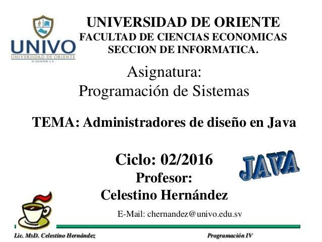 Lic. MsD. Celestino Hernández Programación IV Asignatura: Programación de Sistemas TEMA: Administradores de diseño en Java...