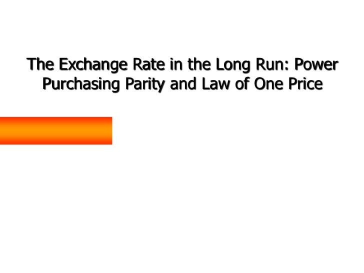 The Exchange Rate in the Long Run: Power  Purchasing Parity and Law of One Price