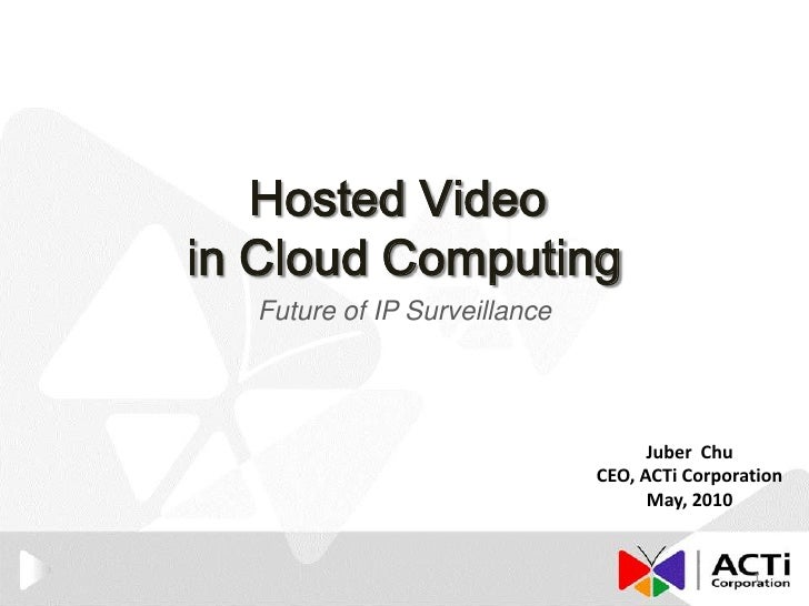 Hosted Video <br />in Cloud Computing<br />Future of IP Surveillance<br />Juber  Chu<br />CEO, ACTi Corporation<br />May, ...
