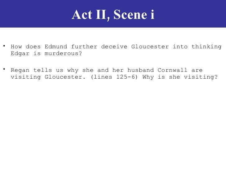 Act II, Scene i <ul><li>How does Edmund further deceive Gloucester into thinking Edgar is murderous?  </li></ul><ul><li>Re...
