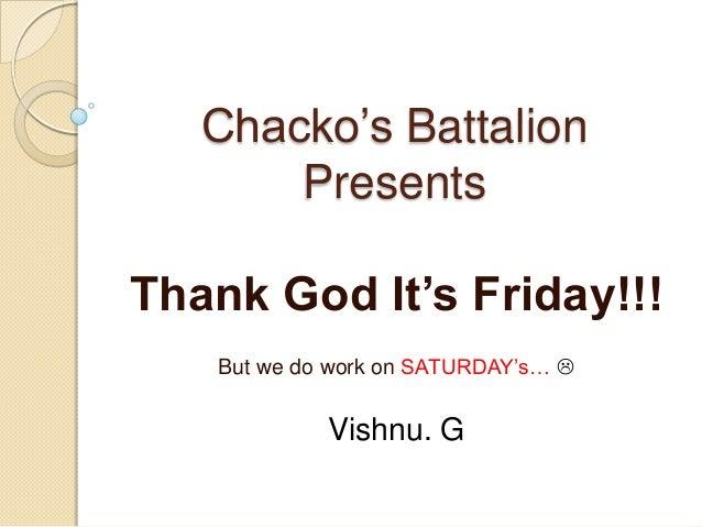 Chacko's Battalion Presents  Thank God It's Friday!!! But we do work on SATURDAY's…   Vishnu. G