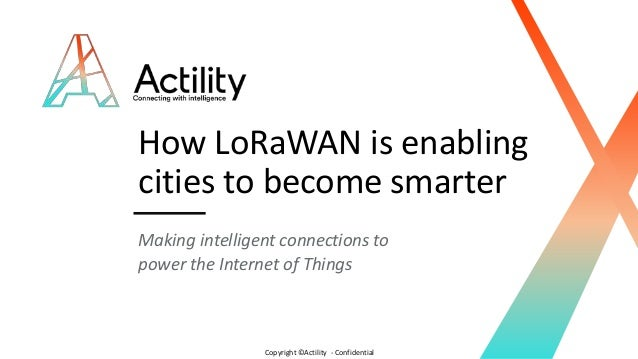 Copyright ©Actility - Confidential How LoRaWAN is enabling cities to become smarter Making intelligent connections to powe...