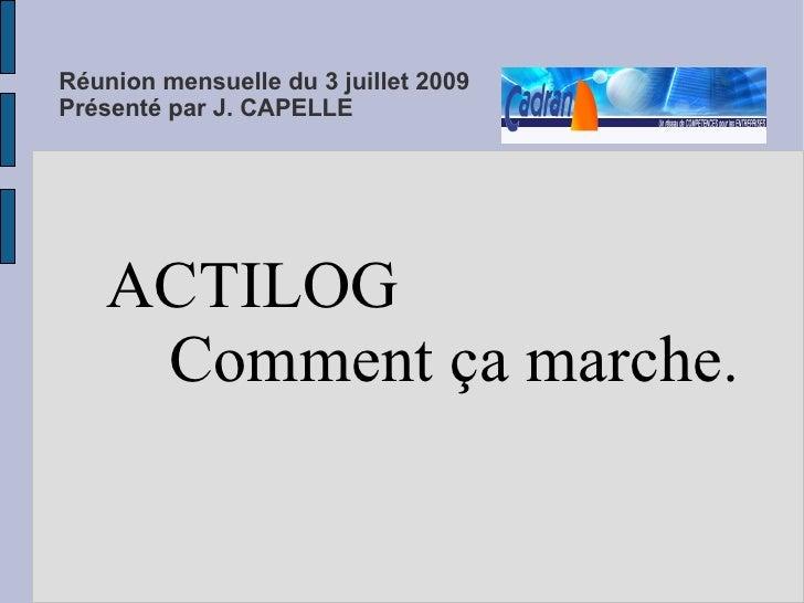 Réunion mensuelle du 3 juillet 2009 Présenté par J. CAPELLE     ACTILOG Comment ça marche.        Présentation disponible ...