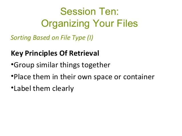 Session Ten: Organizing Your Files Key Principles Of Retrieval •Group similar things together •Place them in their own spa...