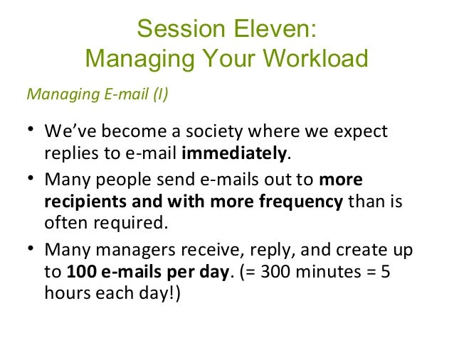 Session Eleven: Managing Your Workload • We've become a society where we expect replies to e-mail immediately. • Many peop...