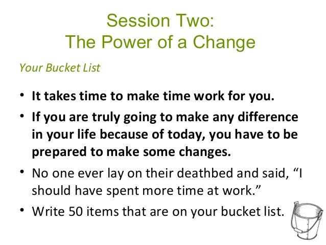 Session Two: The Power of a Change • It takes time to make time work for you. • If you are truly going to make any differe...