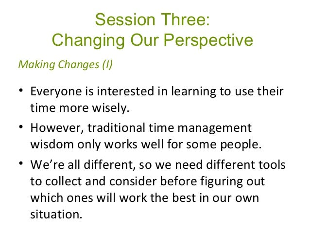 Session Three: Changing Our Perspective • Everyone is interested in learning to use their time more wisely. • However, tra...