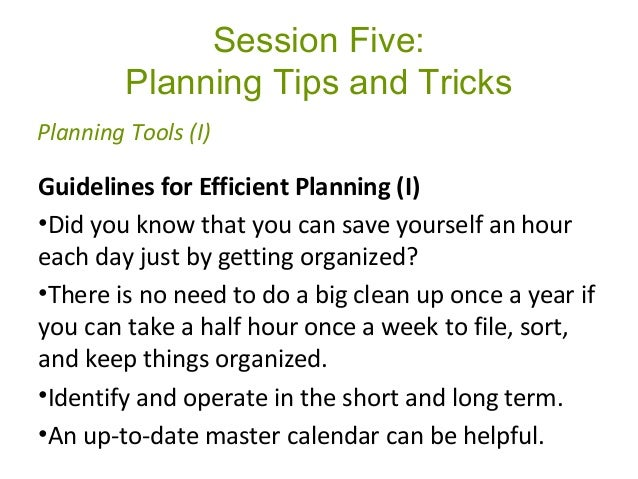 Session Five: Planning Tips and Tricks Guidelines for Efficient Planning (I) •Did you know that you can save yourself an h...