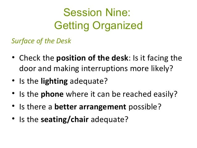 Session Nine: Getting Organized • Check the position of the desk: Is it facing the door and making interruptions more like...