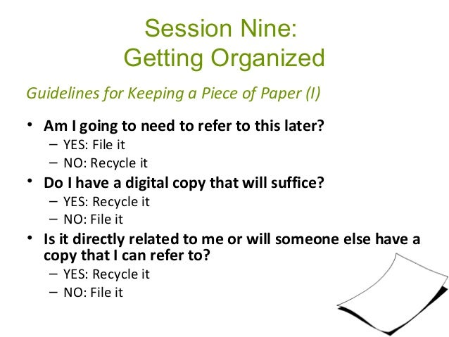 Session Nine: Getting Organized • Am I going to need to refer to this later? – YES: File it – NO: Recycle it • Do I have a...