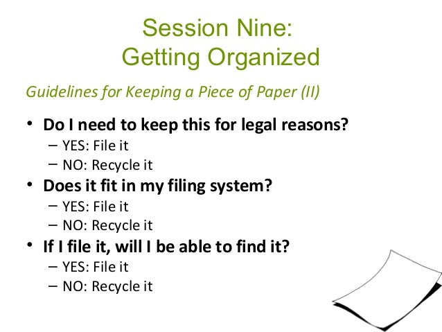 Session Nine: Getting Organized • Do I need to keep this for legal reasons? – YES: File it – NO: Recycle it • Does it fit ...