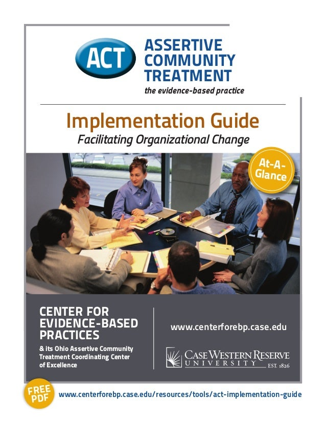 At-A- Glance Implementation Guide Facilitating Organizational Change ASSERTIVE COMMUNITY TREATMENT the evidence-based prac...