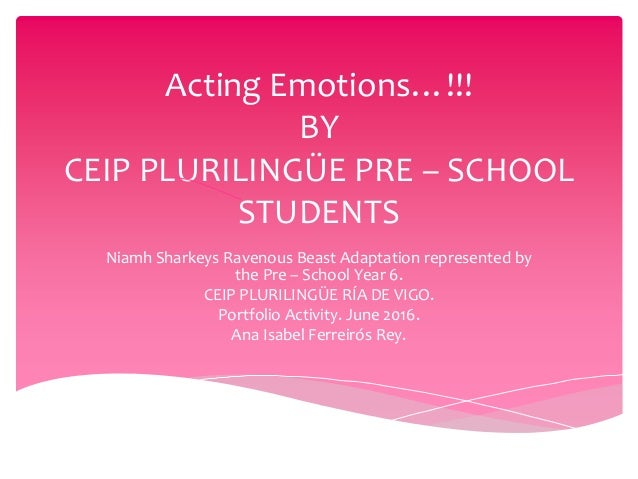 Acting Emotions…!!! BY CEIP PLURILINGÜE PRE – SCHOOL STUDENTS Niamh Sharkeys Ravenous Beast Adaptation represented by the ...