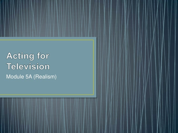 Acting for Television<br />Module 5A (Realism)<br />