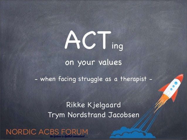 ACT             ing          on your values- when facing struggle as a therapist -        Rikke Kjelgaard    Trym Nordstra...