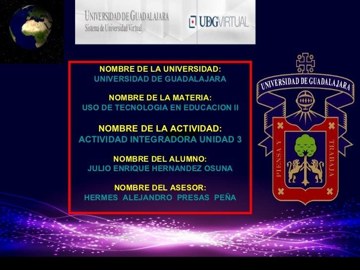 NOMBRE DE LA UNIVERSIDAD: UNIVERSIDAD DE GUADALAJARA NOMBRE DE LA MATERIA: USO DE TECNOLOGIA EN EDUCACION II NOMBRE DE LA ...