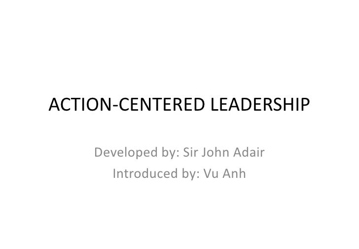 ACTION-CENTERED LEADERSHIP<br />Developed by: Sir John Adair<br />Introduced by: Vu Anh<br />