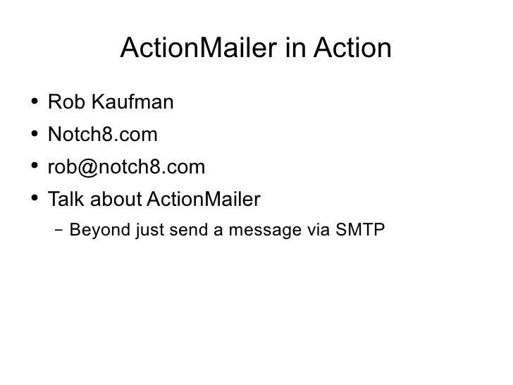 ActionMailer in Action <ul><li>Rob Kaufman </li></ul><ul><li>Notch8.com </li></ul><ul><li>[email_address] </li></ul><ul><l...