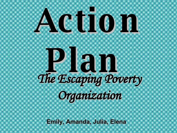 Action Plan  The Escaping Poverty Organization Emily, Amanda, Julia, Elena
